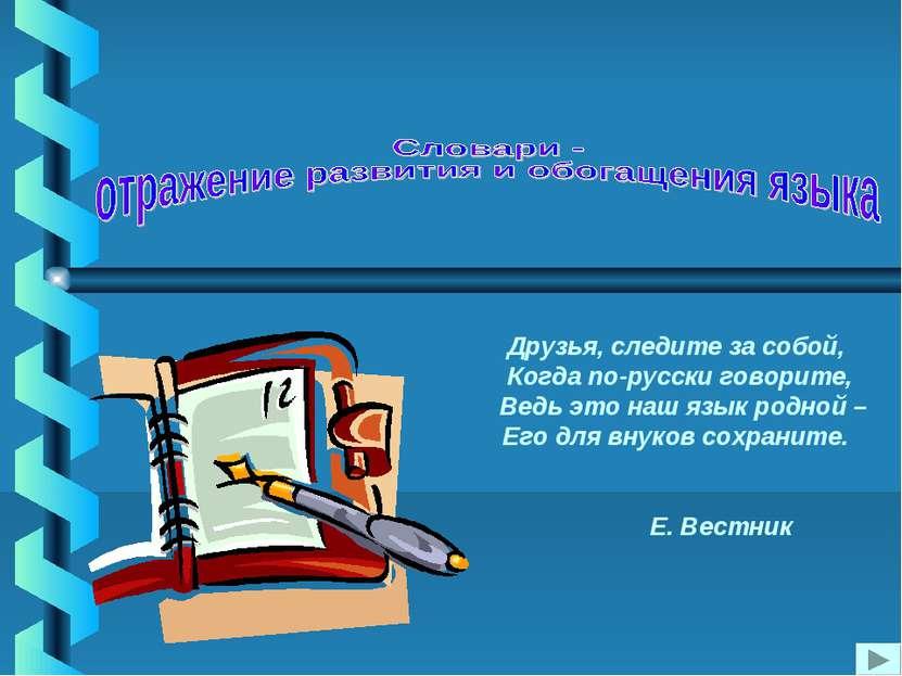 Друзья, следите за собой, Когда по-русски говорите, Ведь это наш язык родной ...