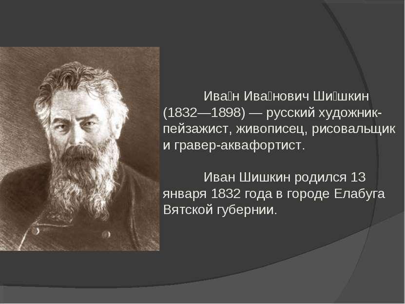 Ива н Ива нович Ши шкин (1832—1898) — русский художник-пейзажист, живописец, ...