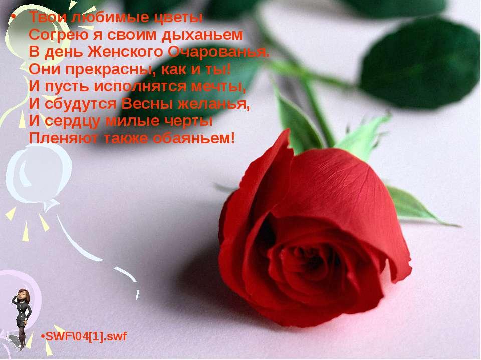 Твои любимые цветы Согрею я своим дыханьем В день Женского Очарованья. Они пр...
