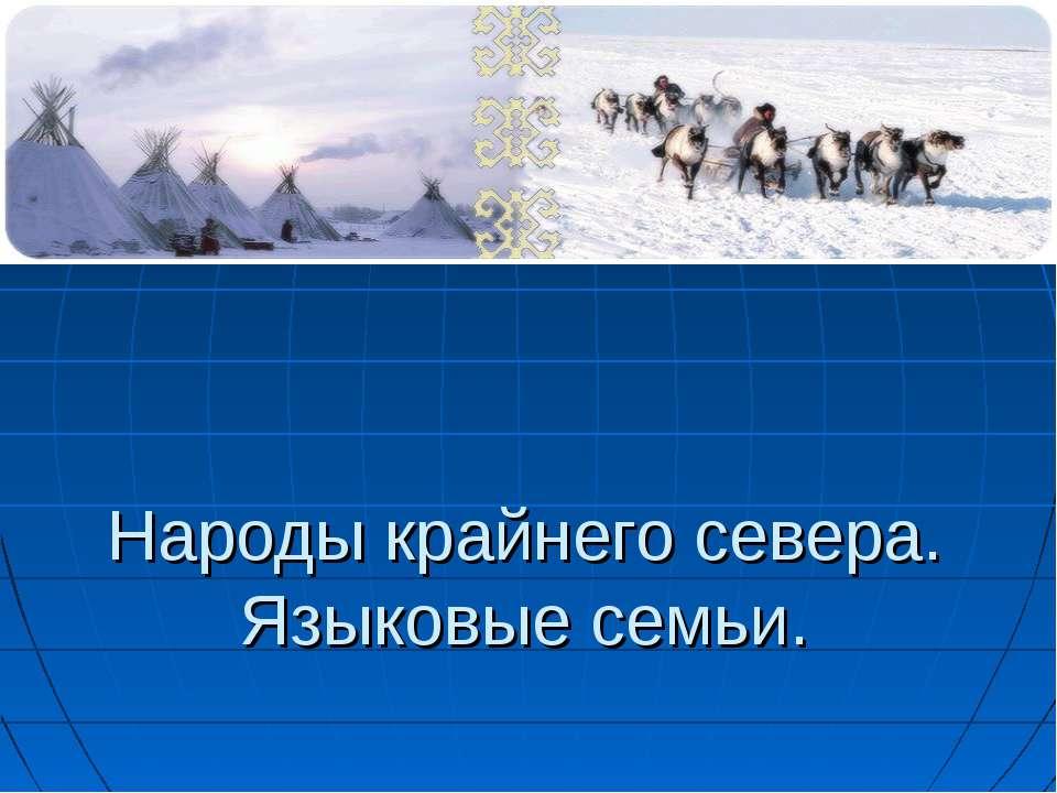 Народы крайнего севера. Языковые семьи.