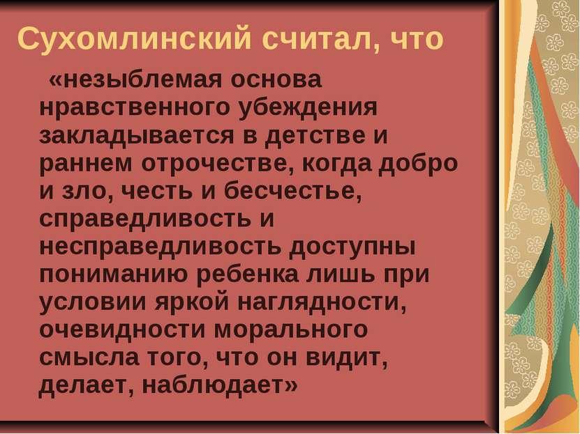 Сухомлинский считал, что  «незыблемая основа нравственного убеждения закл...