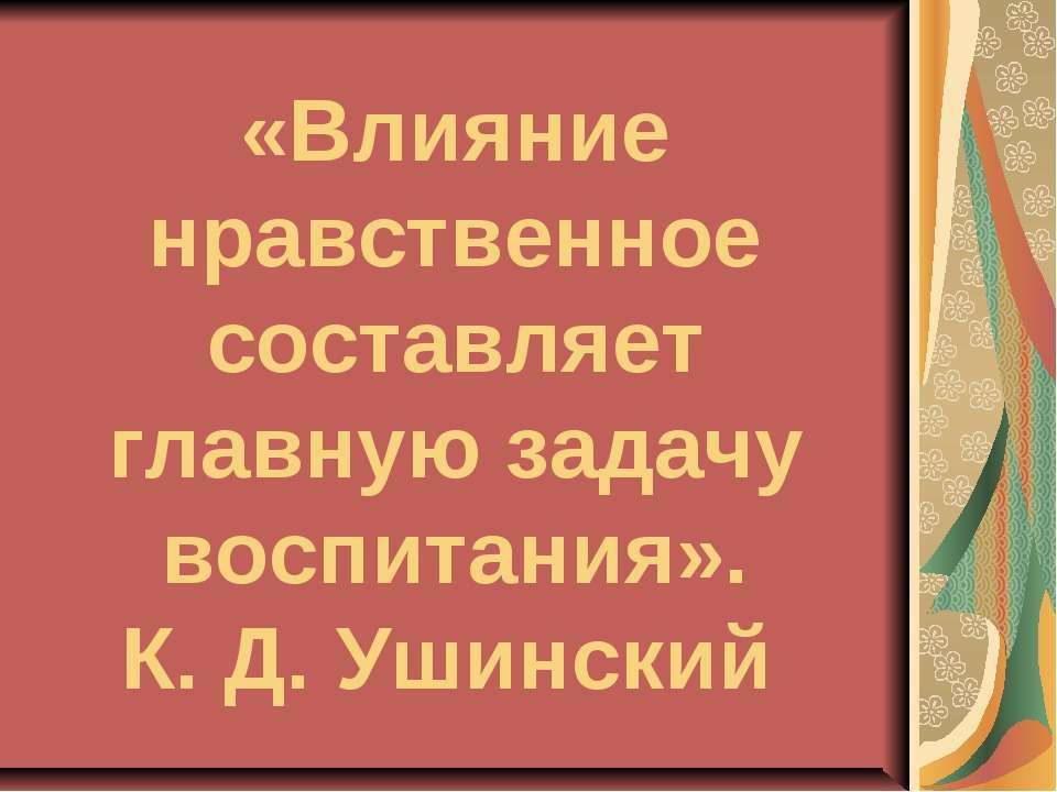 «Влияние нравственное составляет главную задачу воспитания». К. Д. Ушинский