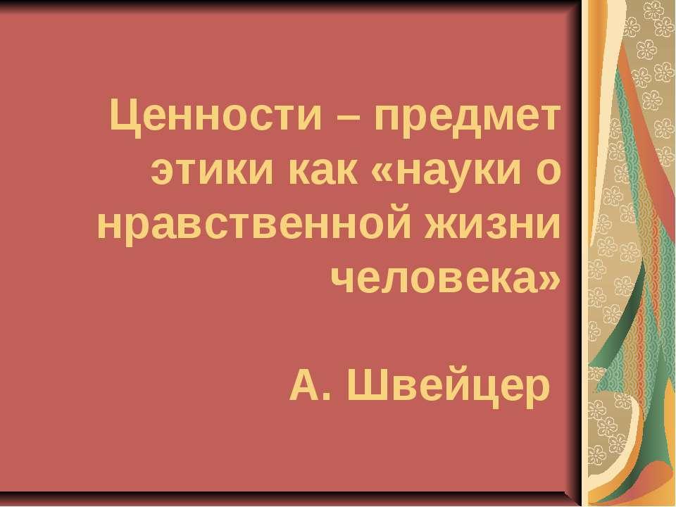 Ценности – предмет этики как «науки о нравственной жизни человека» А. Швейцер