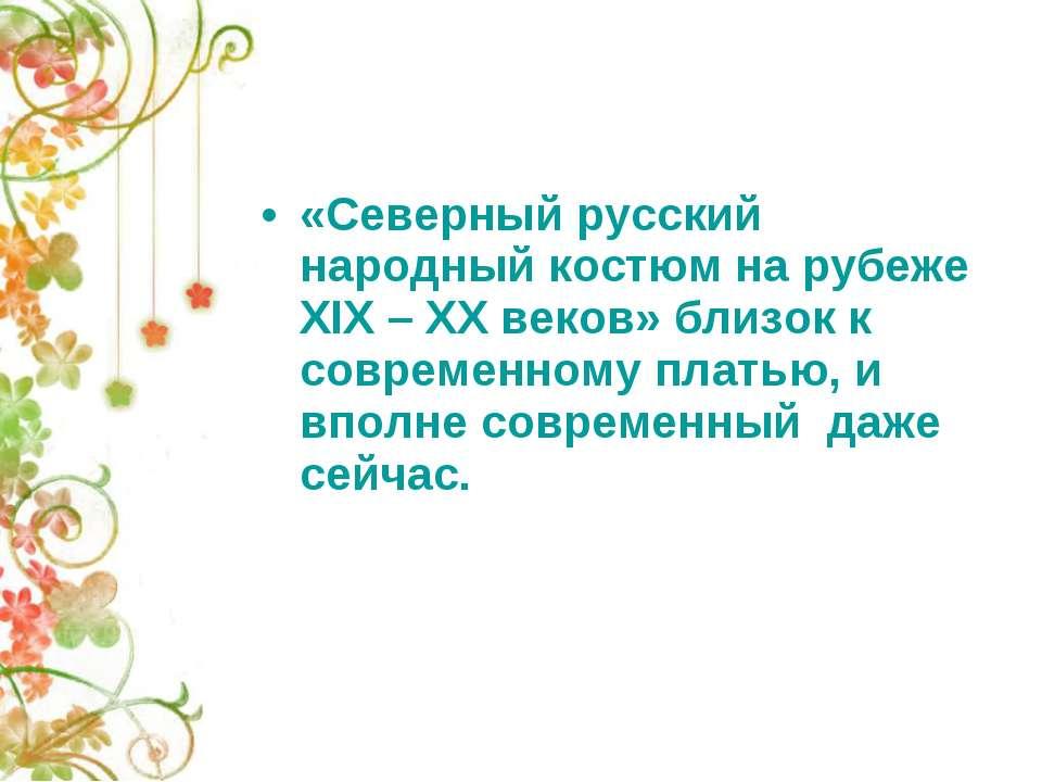 «Северный русский народный костюм на рубеже XIX – XX веков» близок к современ...