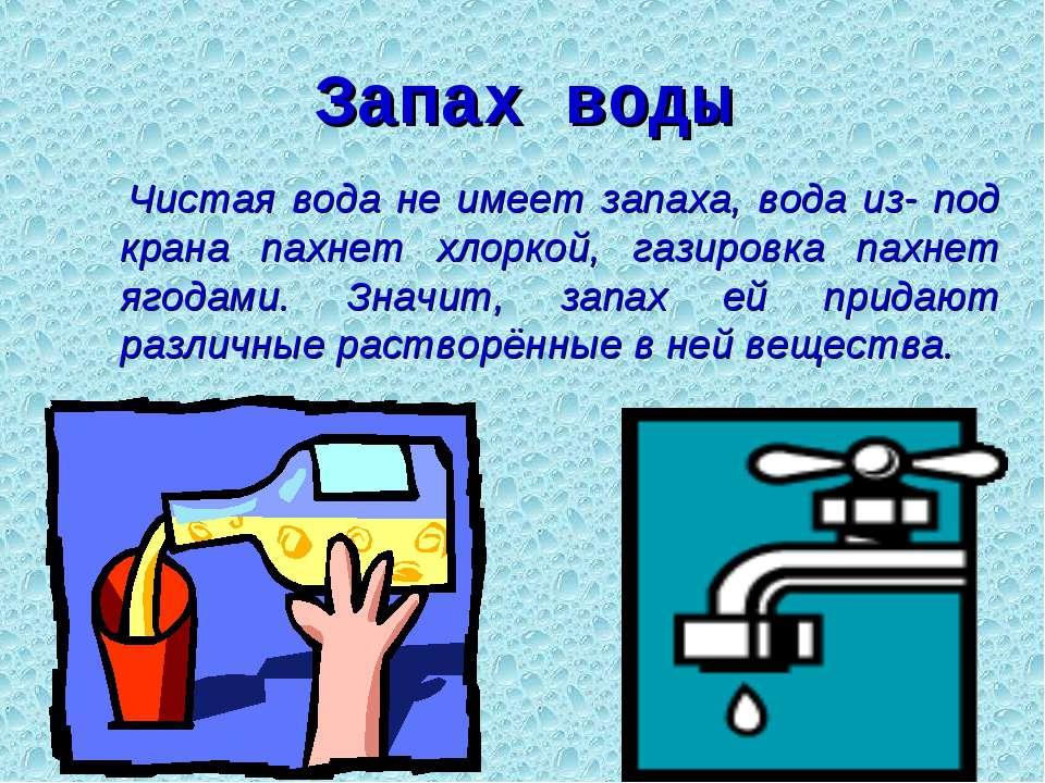 Запах воды Чистая вода не имеет запаха, вода из- под крана пахнет хлоркой, га...