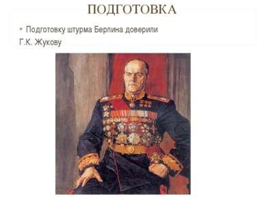 ПОДГОТОВКА Подготовку штурма Берлина доверили Г.К. Жукову
