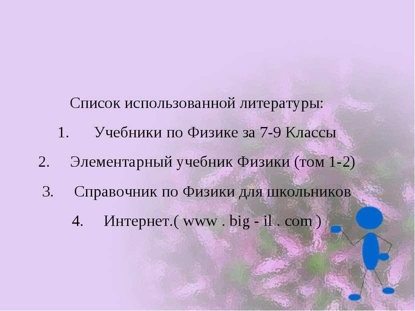 Список использованной литературы: 1. Учебники по Физике за 7-9 Классы 2. Элем...