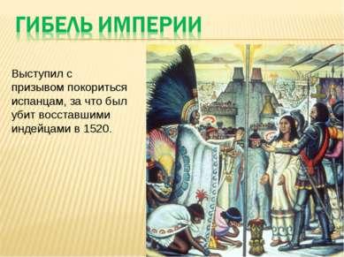 Выступил с призывом покориться испанцам, за что был убит восставшими индейцам...