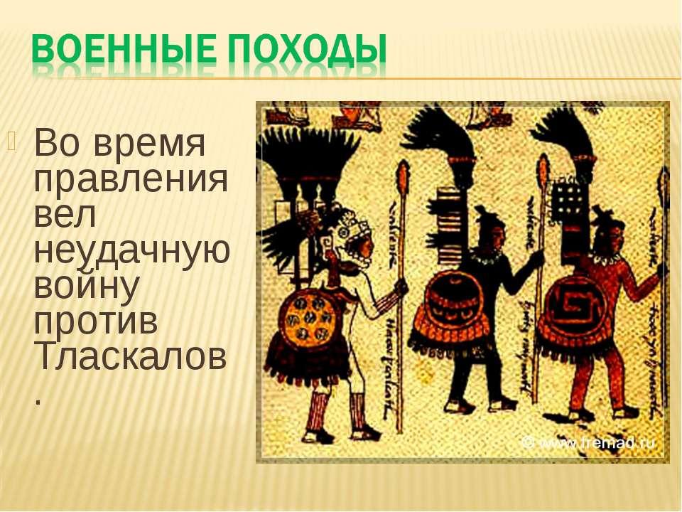 Во время правления вел неудачную войну против Тласкалов.