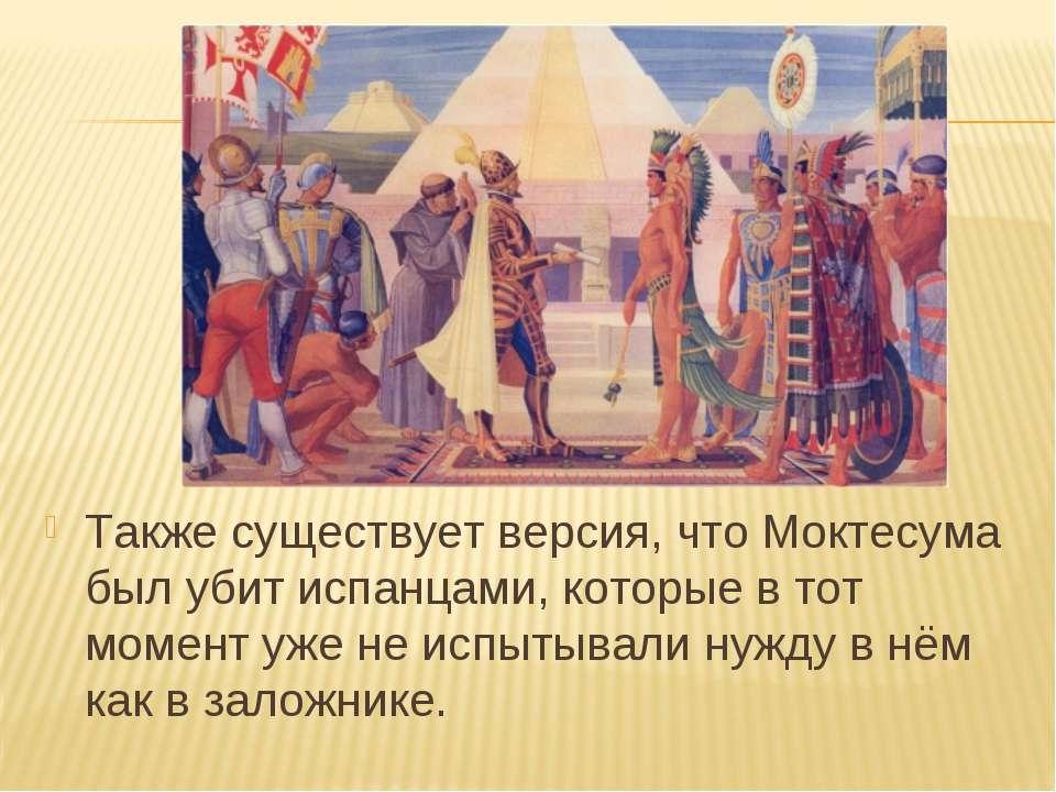 Также существует версия, что Моктесума был убит испанцами, которые в тот моме...