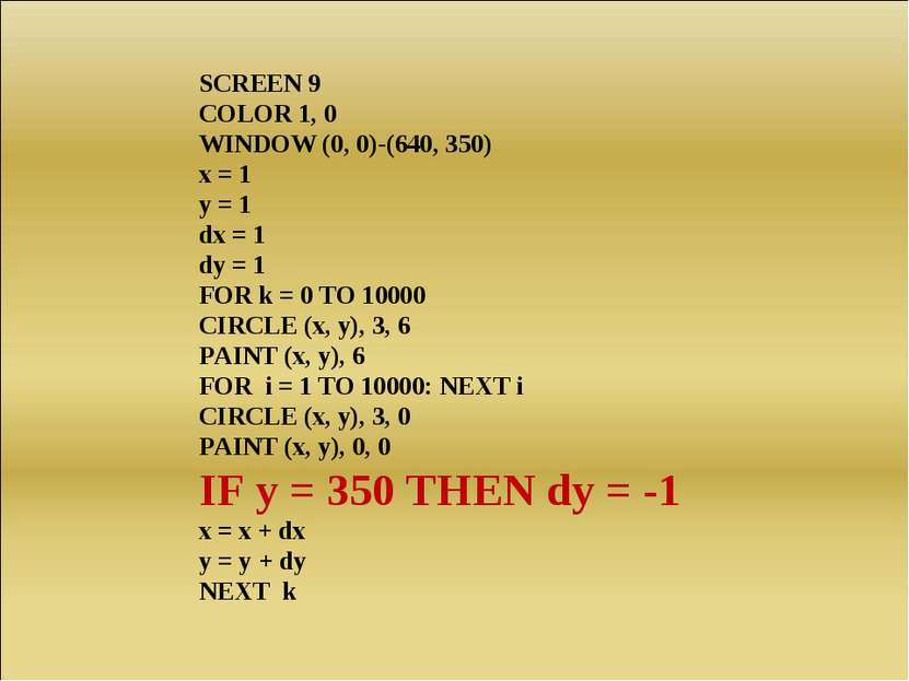 SCREEN 9 COLOR 1, 0 WINDOW (0, 0)-(640, 350) x = 1 y = 1 dx = 1 dy = 1 FOR k ...