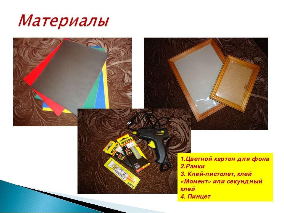 1.Цветной картон для фона 2.Рамки 3. Клей-пистолет, клей «Момент» или секундн...