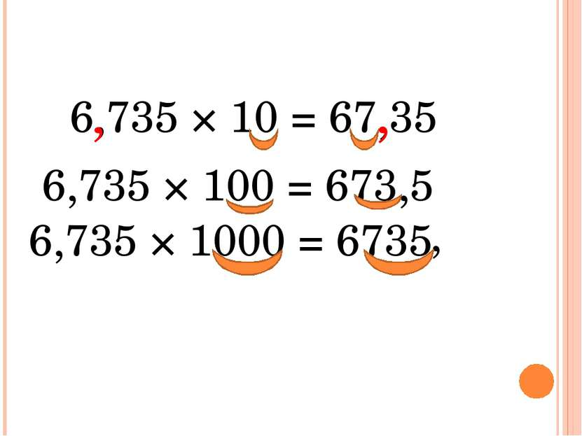 6,735 × 10 = 67,35 , , , 6,735 × 100 = 673,5 6,735 × 1000 = 6735