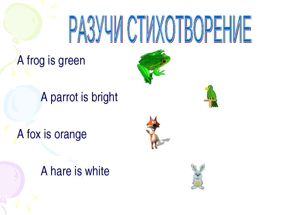 A frog is green A parrot is bright A fox is orange A hare is white