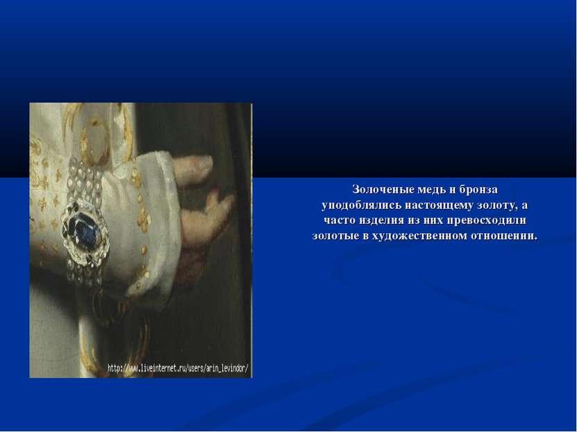 Золоченые медь и бронза уподоблялись настоящему золоту, а часто изделия из ни...