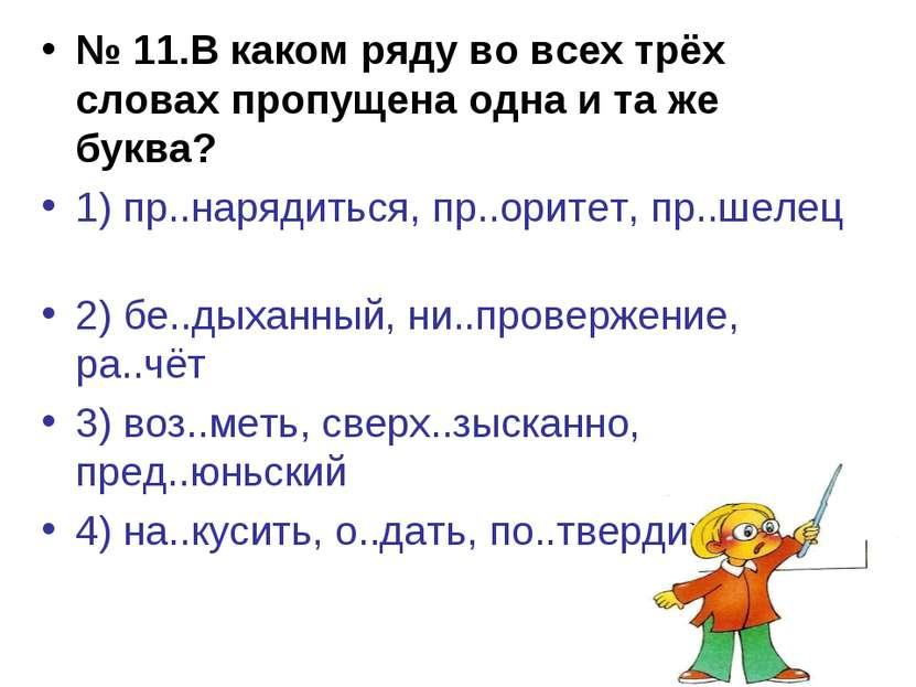 № 11.В каком ряду во всех трёх словах пропущена одна и та же буква? 1) пр..на...