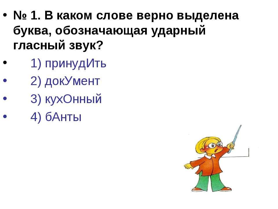 № 1. В каком слове верно выделена буква, обозначающая ударный гласный звук? 1...