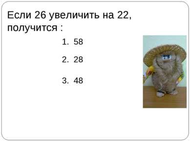 Если 26 увеличить на 22, получится : 1. 58 2. 28 3. 48