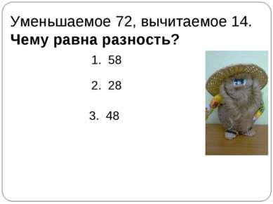 Уменьшаемое 72, вычитаемое 14. Чему равна разность? 1. 58 2. 28 3. 48
