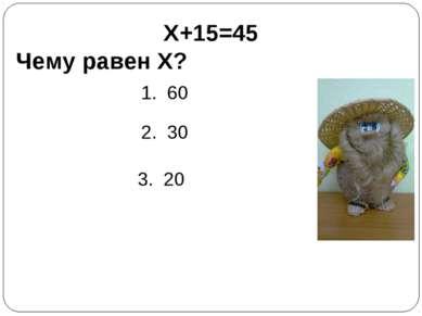 X+15=45 Чему равен X? 1. 60 2. 30 3. 20