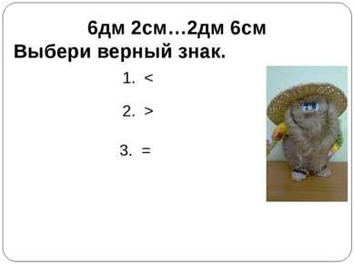 6дм 2см…2дм 6см Выбери верный знак. 1. < 2. > 3. =
