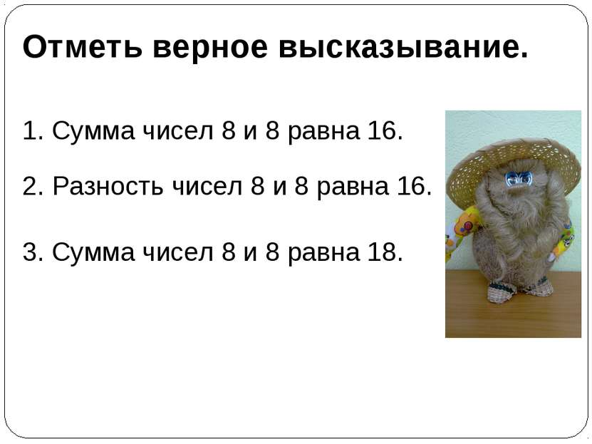 Отметь верное высказывание. 1. Сумма чисел 8 и 8 равна 16. 2. Разность чисел ...