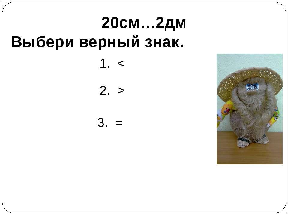 20см…2дм Выбери верный знак. 1. < 2. > 3. =