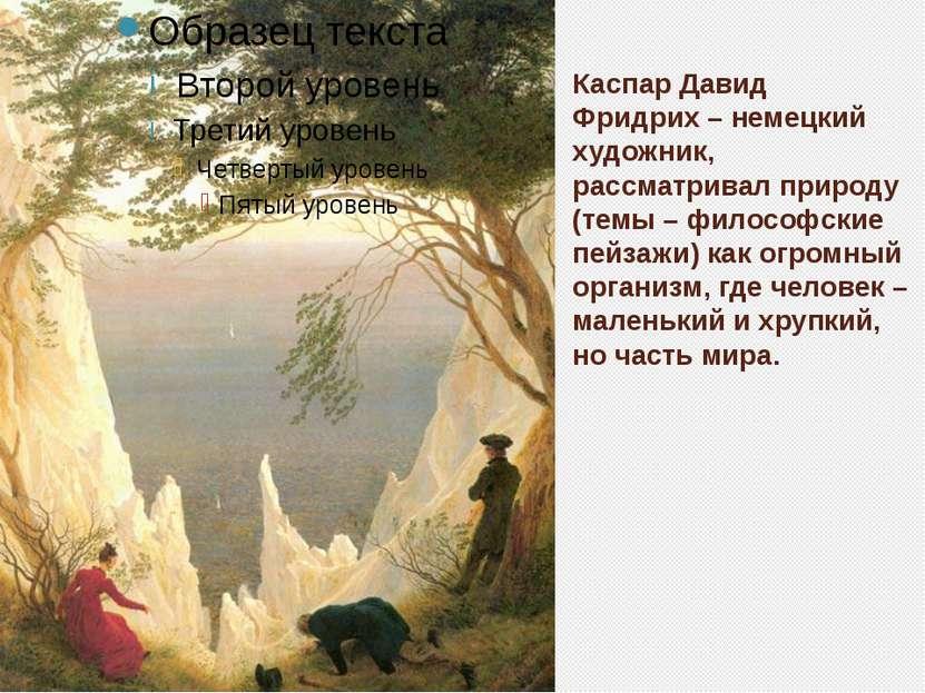 Каспар Давид Фридрих– немецкий художник, рассматривал природу (темы – филосо...