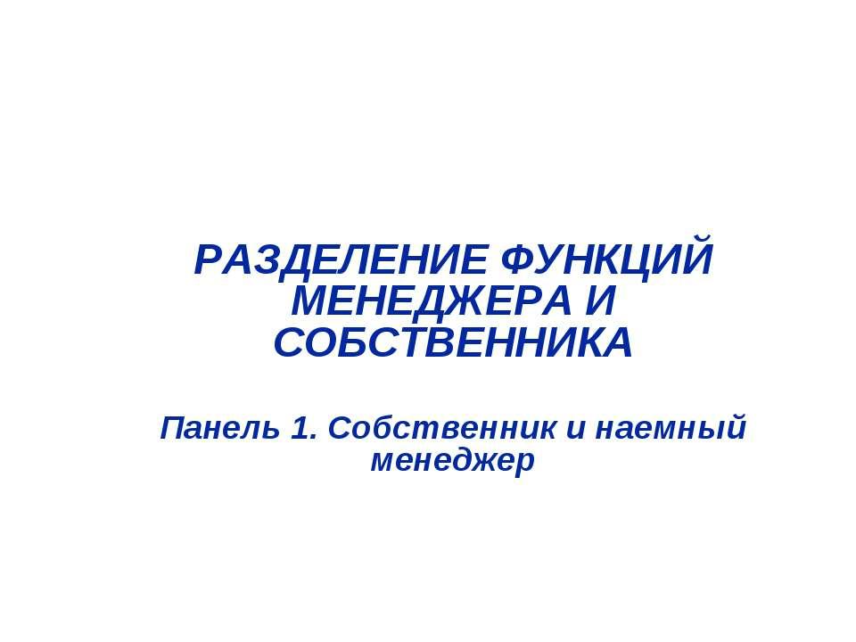 РАЗДЕЛЕНИЕ ФУНКЦИЙ МЕНЕДЖЕРА И СОБСТВЕННИКА Панель 1. Собственник и наемный м...