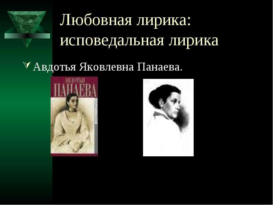 Любовная лирика: исповедальная лирика Авдотья Яковлевна Панаева.