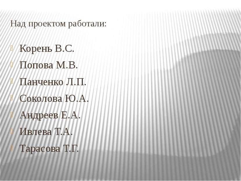Над проектом работали: Корень В.С. Попова М.В. Панченко Л.П. Соколова Ю.А. Ан...