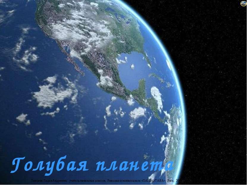 Голубая планета Лазарева Лидия Андреевна, учитель начальных классов, Рижская ...