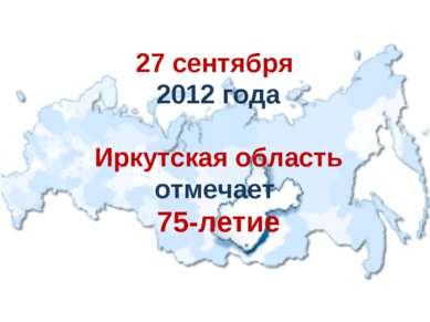 27 сентября 2012 года Иркутская область отмечает 75-летие