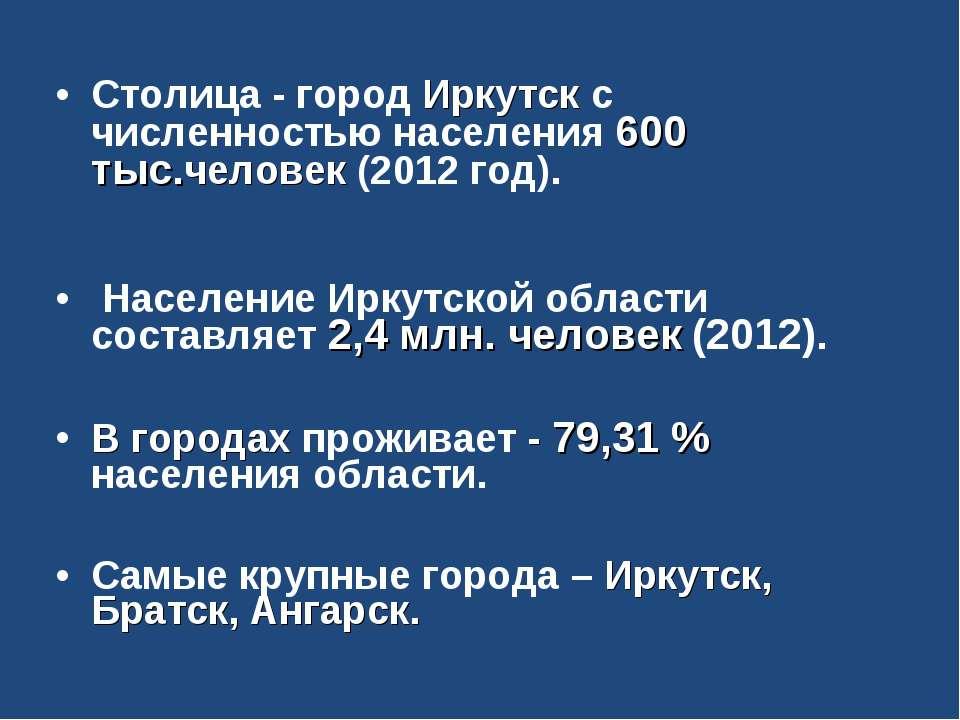Столица - город Иркутск с численностью населения 600 тыс.человек (2012 год). ...