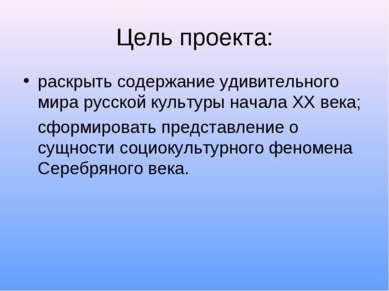 Цель проекта: раскрыть содержание удивительного мира русской культуры начала ...