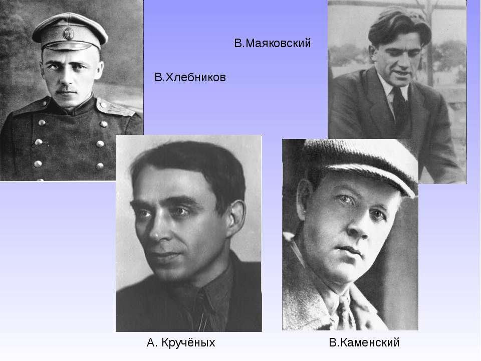В.Хлебников В.Маяковский А. Кручёных В.Каменский