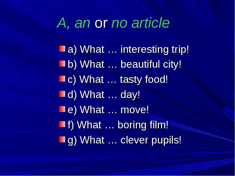 A, an or no article a) What … interesting trip! b) What … beautiful city! c) ...