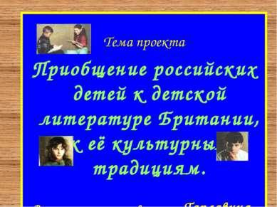 Тема проекта Приобщение российских детей к детской литературе Британии, к её ...