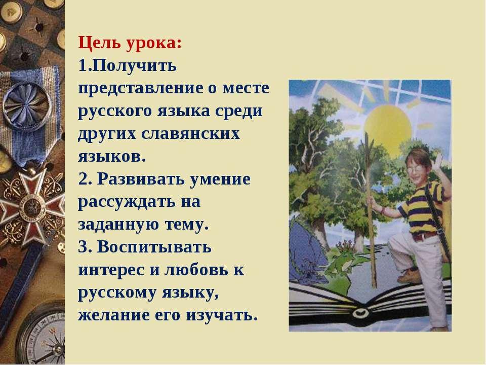 Цель урока: 1.Получить представление о месте русского языка среди других слав...