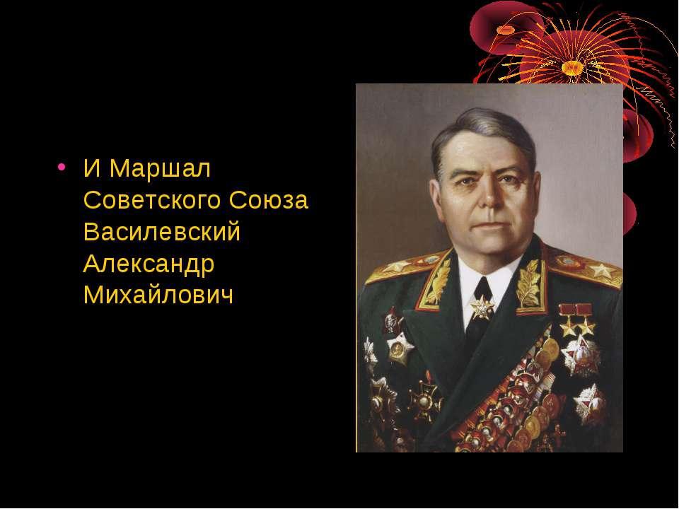 И Маршал Советского Союза Василевский Александр Михайлович