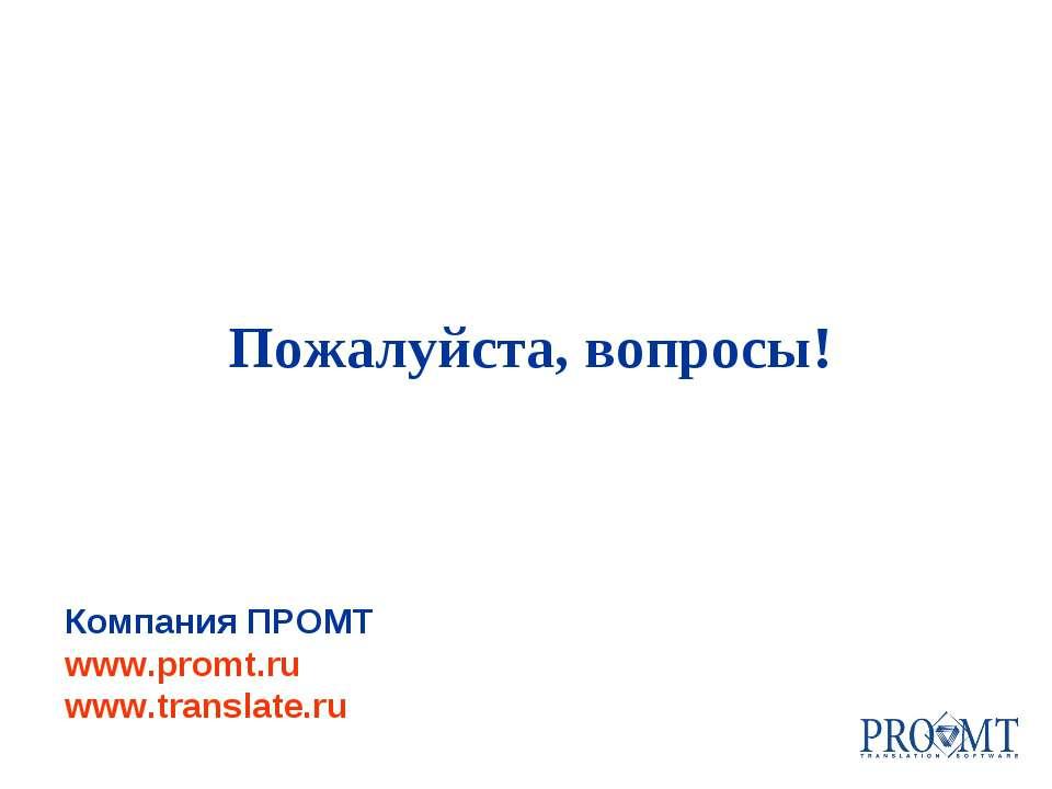 Компания ПРОМТ www.promt.ru www.translate.ru Пожалуйста, вопросы!