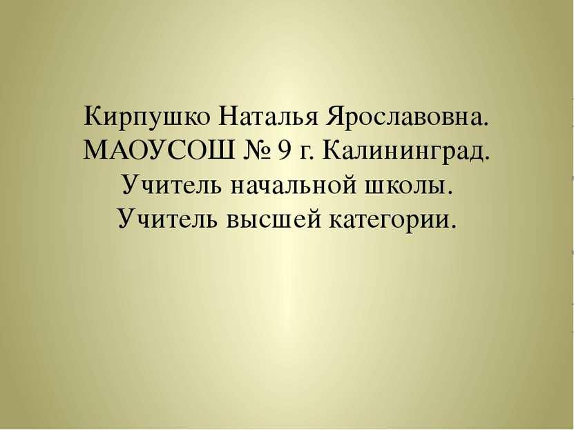 Кирпушко Наталья Ярославовна. МАОУСОШ № 9 г. Калининград. Учитель начальной ш...