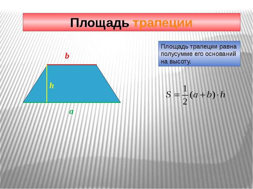 Площадь трапеции Площадь трапеции равна полусумме его оснований на высоту. h a b
