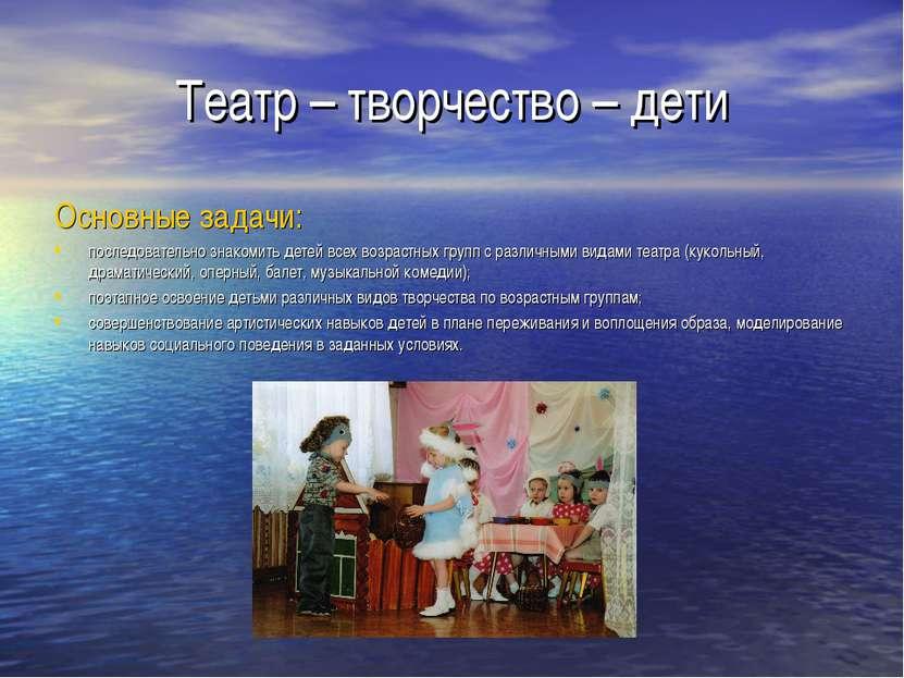 Театр – творчество – дети Основные задачи: последовательно знакомить детей вс...
