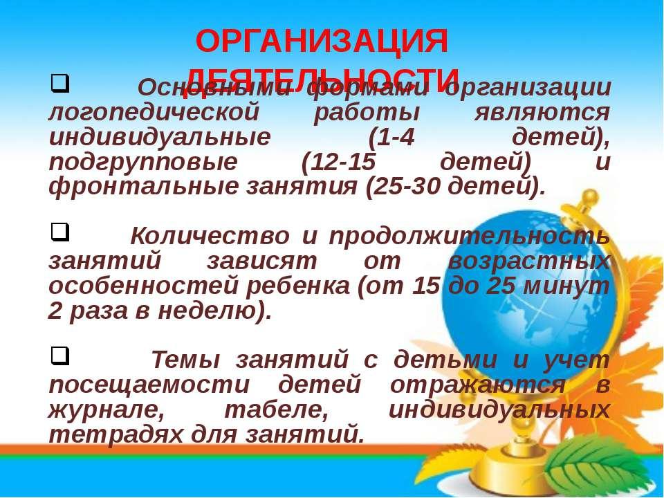ОРГАНИЗАЦИЯ ДЕЯТЕЛЬНОСТИ Основными формами организации логопедической работы ...