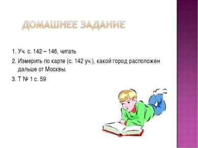 1. Уч. с. 142 – 146, читать 2. Измерить по карте (с. 142 уч.), какой город ра...