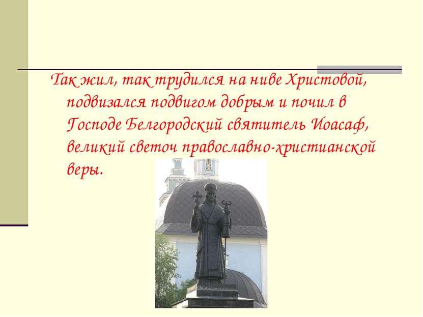 Так жил, так трудился на ниве Христовой, подвизался подвигом добрым и почил в...
