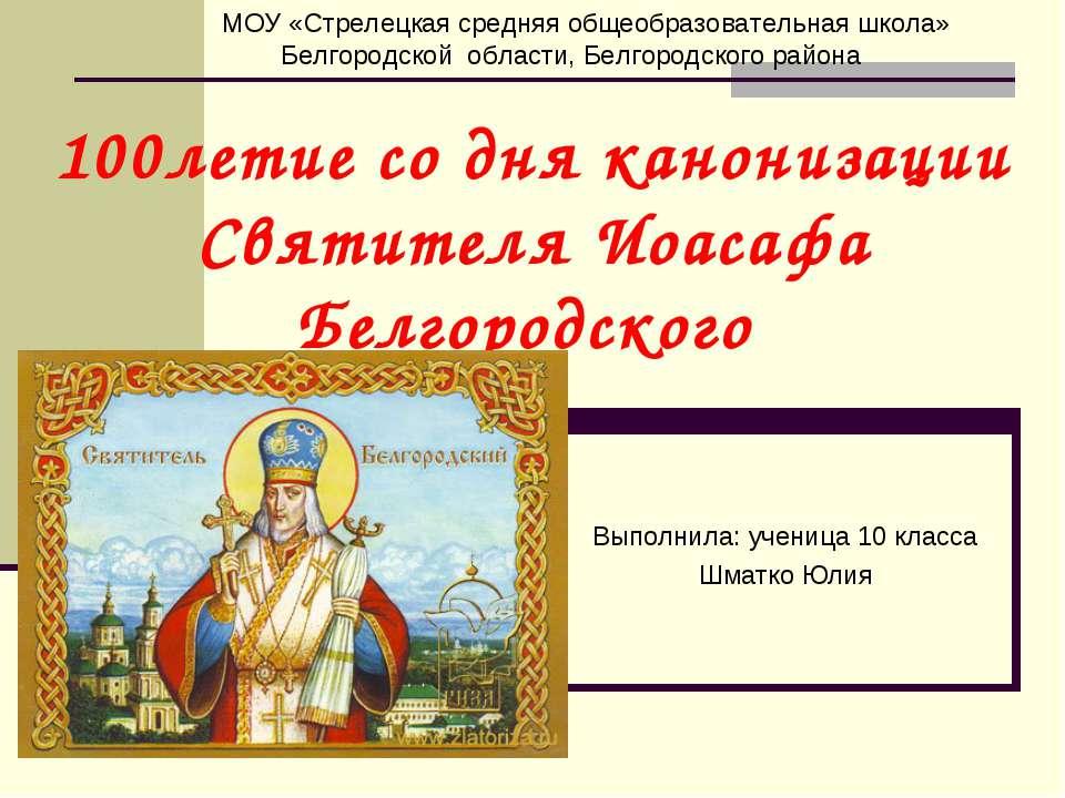 100летие со дня канонизации Святителя Иоасафа Белгородского Выполнила: учениц...