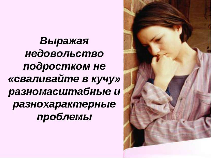 Выражая недовольство подростком не «сваливайте в кучу» разномасштабные и разн...