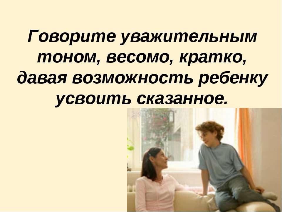 Говорите уважительным тоном, весомо, кратко, давая возможность ребенку усвоит...